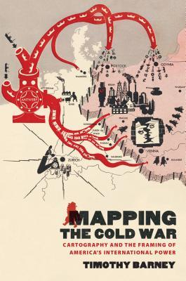 Mapping the Cold War: Cartography and the Framing of America S International Power Timothy Barney