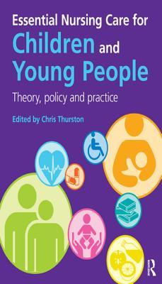 Essential Nursing Care for Children and Young People: Theory, Policy and Practice: Theory, Policy and Practice Chris Thurston