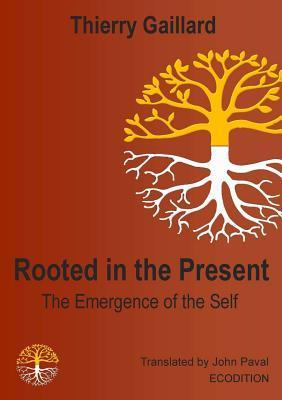 Rooted in the Present, the Emergence of the Self Thierry Gaillard