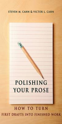 Polishing Your Prose: How to Turn First Drafts Into Finished Work Steven M. Cahn