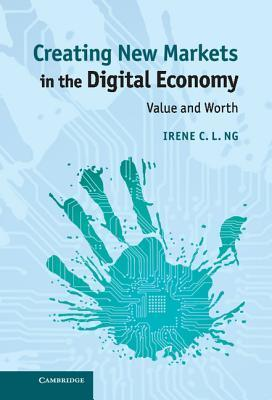 Creating New Markets in the Digital Economy: Value and Worth Irene C.L. Ng