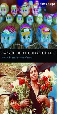 Days of Death: Ritual in the Popular Culture of Oaxaca  by  Kristin Norget
