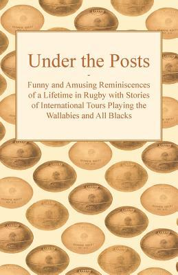 Under the Posts - Funny and Amusing Reminiscences of a Lifetime in Rugby with Stories of International Tours Playing the Wallabies and All Blacks  by  Anonymous