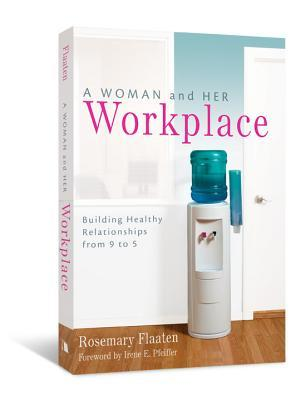 A Woman and Her Workplace: Building Healthy Relationships from 9 to 5  by  Rosemary Flaaten