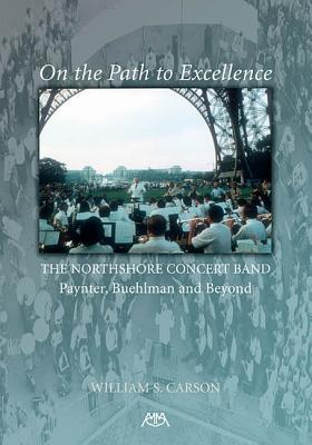 On the Path to Excellence: The Northshore Concert Band  by  William S. Carson