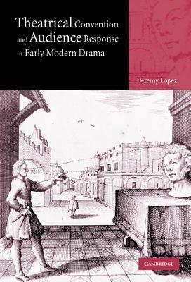 Theatrical Convention and Audience Response in Early Modern Drama Jeremy Lopez