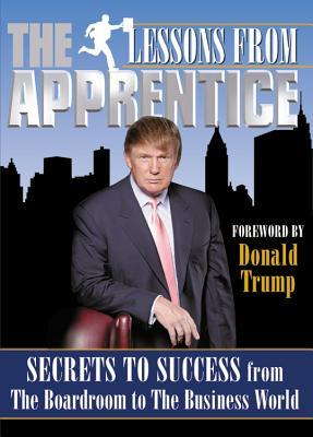 Lessons from the Apprentice: Secrets to Success from the Boardroom to the Business World  by  Producers of the Apprentice