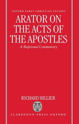 Arator on the Acts of the Apostles: A Baptismal Commentary  by  Richard Hillier