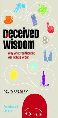 Deceived Wisdom - An Extended Sampler: Why What You Thought Was Right Is Wrong  by  David Bradley
