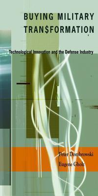 Buying Military Transformation: Technological Innovation And The Defense Industry Peter J. Dombrowski