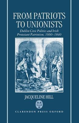 From Patriots to Unionists: Dublin Civic Politics and Irish Protestant Patriotism, 1660-1840 Jacqueline   Hill