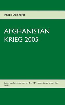 AFGHANISTAN KRIEG 2005: Edition von Feldpostbriefen aus dem 7. Deutschen Einsatzverband ISAF KABUL  by  Andre Deinhardt