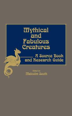 Mythical and Fabulous Creatures: A Source Book and Research Guide Malcolm South