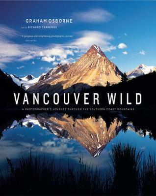Vancouver Wild: A Photographers Journey Through the Southern Coast Mountains  by  Osborne Graham Cannings Richard J