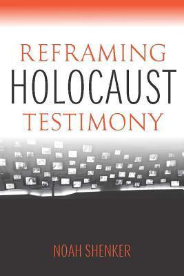 Reframing Holocaust Testimony  by  Noah Shenker