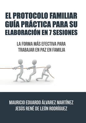 El Protocolo Familiar Guia Practica Para Su Elaboracion En 7 Sesiones: La Forma Mas Efectiva Para Trabajar En Paz En Familia Alvarez De Leon