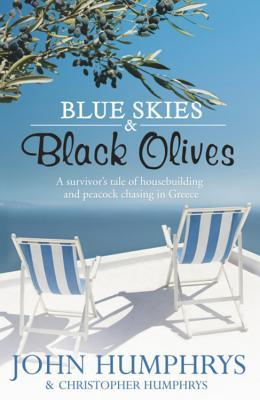Blue Skies and Black Olives: A Survivors Tale of Housebuilding and Peacock Chasing in Greece  by  John Humphrys