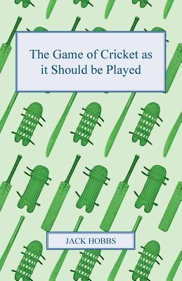 The Game of Cricket as It Should Be Played  by  Jack Hobbs