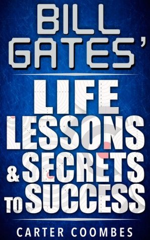 Bill Gates Life Lessons & Secrets to Success: Entrepeneur Millionaire Startup  by  Carter Coombes