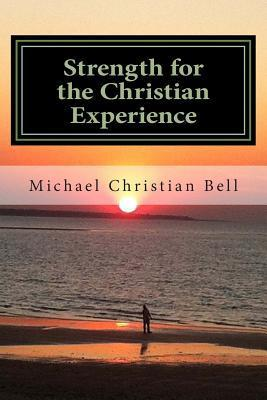 Strength for the Christian Experience: Advice and Encouragement to Assist Believers in the Walk of Faith Michael Christian Bell