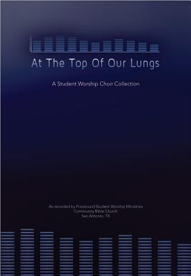 At the Top of Our Lungs, Book: A Student Worship Choir Collection  by  Community Bible Church