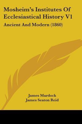 Mosheims Institutes of Ecclesiastical History V1: Ancient and Modern (1860) James Seaton Reid