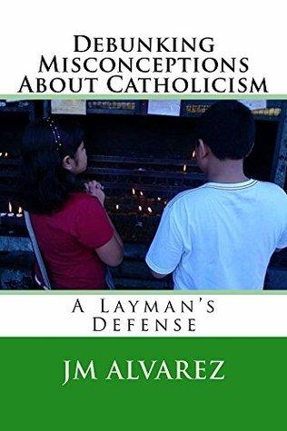 Debunking Misconceptions About Catholicism  by  J Alvarez