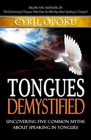 Tongues Demystified: Uncovering Five Common Myths About Speaking In Tongues Cyril Opoku