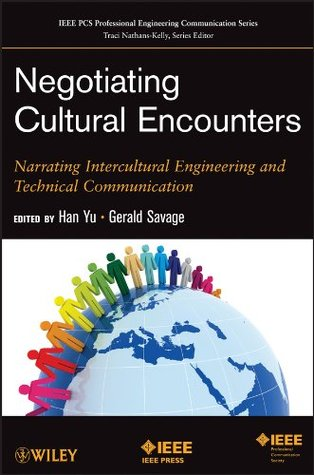 Negotiating Cultural Encounters: Narrating Intercultural Engineering and Technical Communication (IEEE PCS Professional Engineering Communication Series) Han Yu
