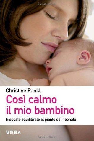 Così calmo il mio bambino. Risposte equilibrate al pianto del neonato Christine Rankl