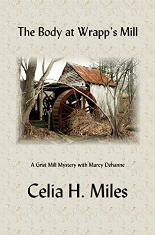 The Body at Wrapps Mill: A Grist Mill Mystery with Marcy Dehanne Celia H. Miles