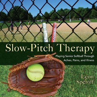 Slow-Pitch Therapy: Playing Senior Softball Through Aches, Pains, and Illness  by  Leon Speroff