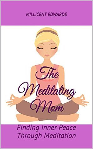 The Meditating Mom: Finding Inner Peace Through Meditation  by  Millicent Edwards