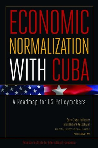 Economic Normalization with Cuba: A Roadmap for US Policymakers (Policy Analyses in International Economics) Gary Clyde Hufbauer