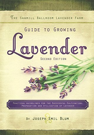 The Sawmill Ballroom Lavender Farm Guide to Growing Lavender, Second Edition.  by  Joseph Blum
