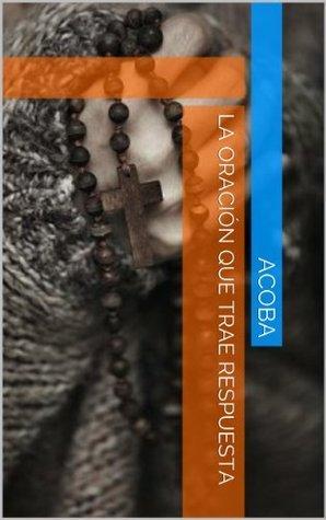 La Oración Que Trae Respuesta  by  Acoba