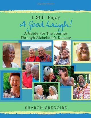 I Still Enjoy a Good Laugh - A Guide for the Journey Through Alzheimers Disease  by  Sharon Gregoire