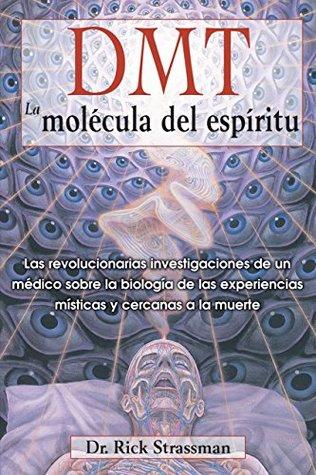 DMT: La molécula del espíritu: Las revolucionarias investigaciones de un médico sobre la biología de las experiencias místicas y cercanas a la muerte  by  Rick Strassman M.D.