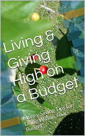 Living & Giving High on a Budget: Money Saving Tips for Living Within Your Budget Marilyn K. Staver