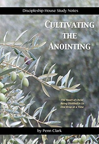 Cultivating the Anointing: The Heart of Christ Being Distilled in Us One Drop at a Time Penn Clark