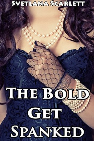 The Bold Get Spanked (Book Two) Svetlana Scarlett