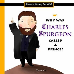 Why Was Charles Spurgeon Called a Prince? (Church History for Kids! Book 3) Thùy Vũ