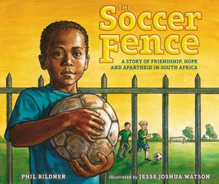 The Soccer Fence: A story of friendship, hope, and apartheid in South Africa Phil Bildner