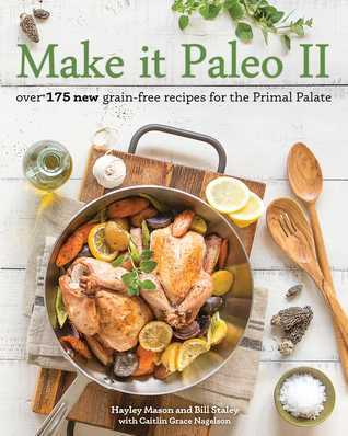 Make it Paleo II: Over 175 New Grain-Free Recipes for the Primal Palate Bill Staley