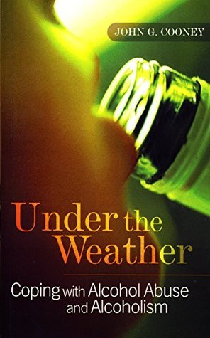 Under the Weather - Coping with Alcohol Abuse and Alcoholism: New and updated edition John G. Cooney
