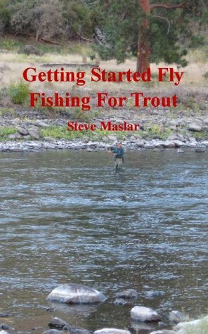 Getting Started Fly Fishing For Trout (Cyberguide Book 4)  by  Steve Maslar