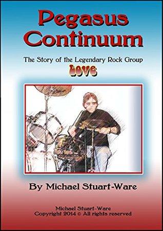 Pegasus Continuum: The Story of the Legendary Rock Group LOVE Michael Stuart-Ware