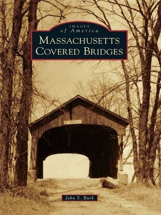 Massachusetts Covered Bridges (Images of America Series)  by  John S. Burk