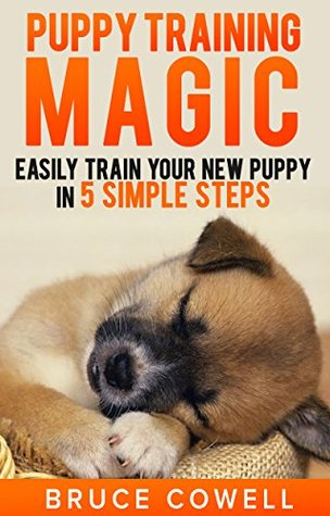 Puppy Training Magic - Easily train your new puppy in 5 SIMPLE STEPS  by  Bruce Cowell