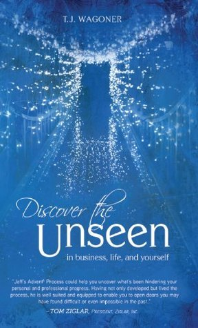 Discover the Unseen: In Business, Life and Yourself  by  T.J. Wagoner
